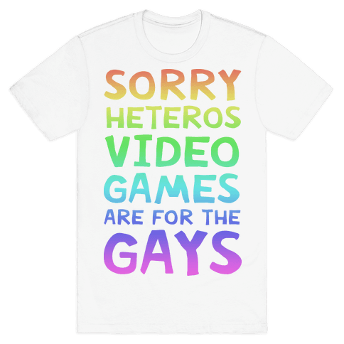 Sorry Heteros Video Games Are For The Gays Mens T-Shirt
