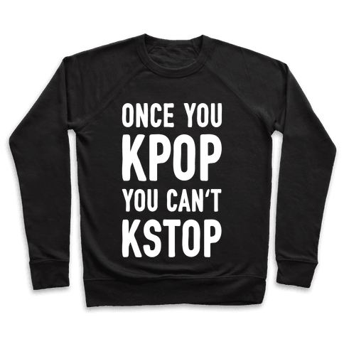 Once You KPOP You Can't KSTOP Pullover