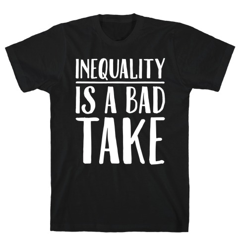 Inequality Is A Bad Take White Print T-Shirt