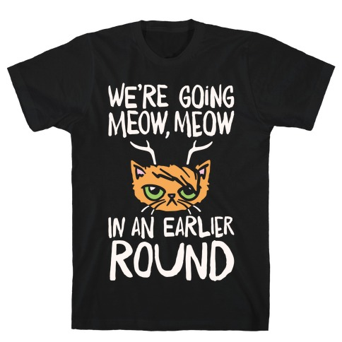 We're Going Meow Meow In An Earlier Round Parody White Print T-Shirt