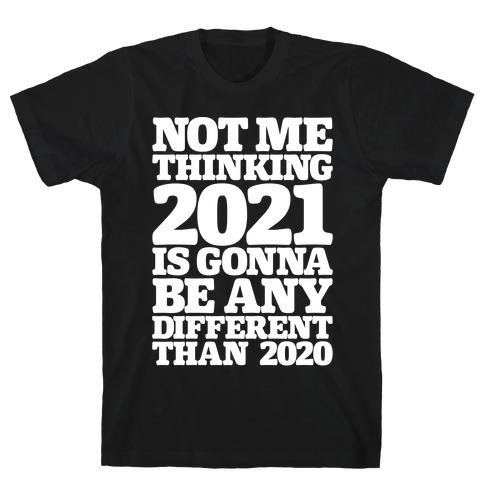 Not Me Thinking 2021 Is Gonna Be Any Different White Print T-Shirt