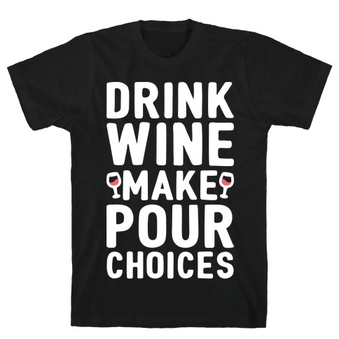 Drink Wine Make Pour Choices T-Shirt