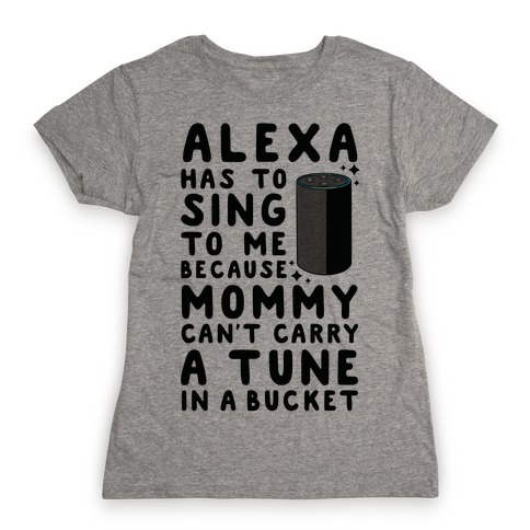 Alexa Has to Sing to Me Cuz Mommy Can't Carry a Tune in a Bucket Womens T-Shirt