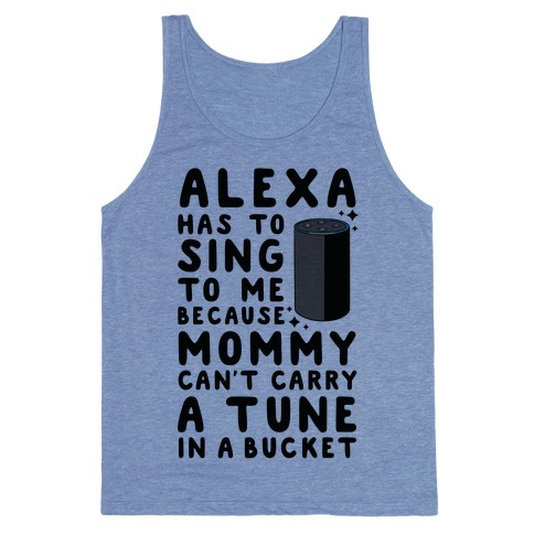 Alexa Has to Sing to Me Cuz Mommy Can't Carry a Tune in a Bucket Tank Top