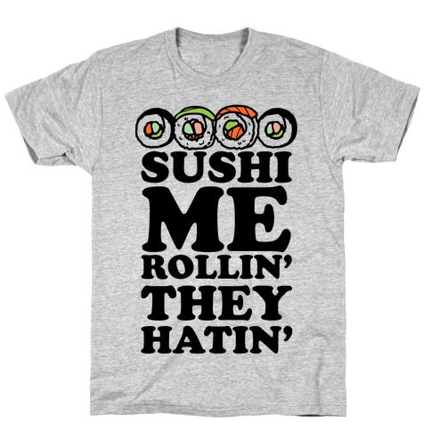 Sushi Me Rollin They Hatin T-Shirt