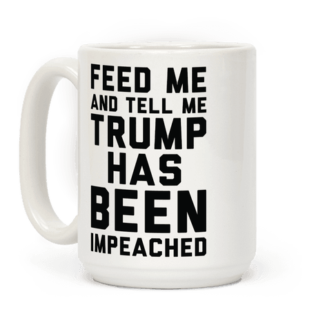 Feed Me and Tell Me Trump has Been Impeached Coffee Mug