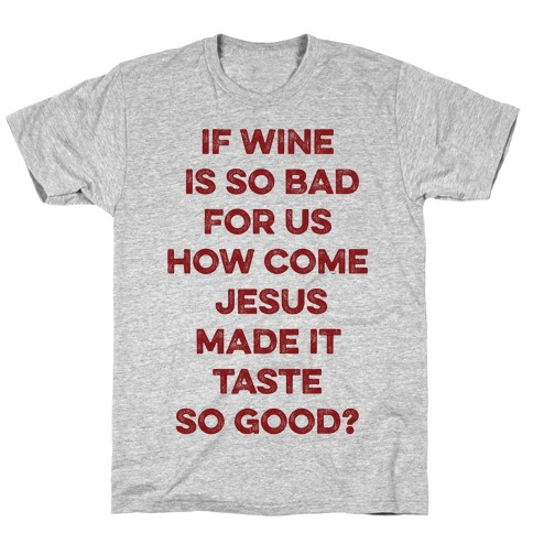 If Wine Is So Bad For Us T-Shirt
