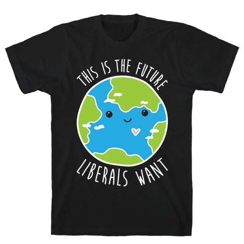 This Is The Future Liberals Want (Earth) T-Shirt