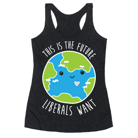 This Is The Future Liberals Want (Earth) Racerback Tank Top