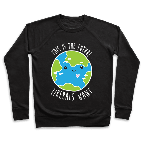 This Is The Future Liberals Want (Earth) Pullover