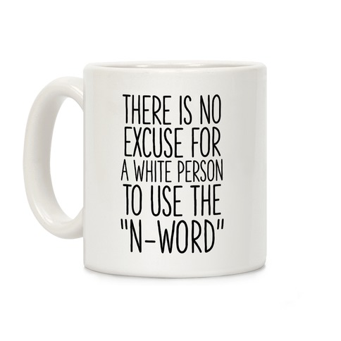 """There Is No Excuse For A White Person To Use the """"N-Word"""" Coffee Mug"""