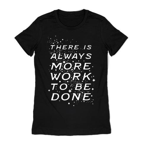 There Is Always More Work To Be Done Womens T-Shirt