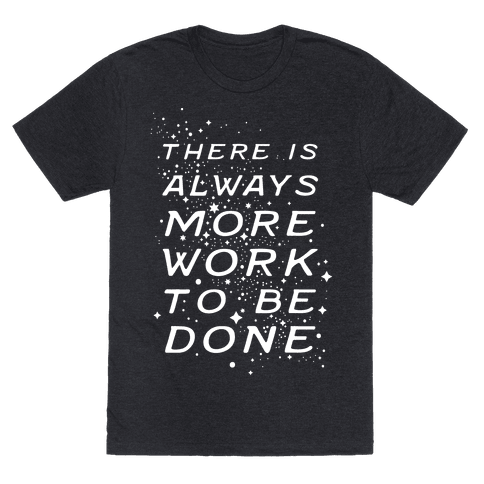 There Is Always More Work To Be Done Mens/Unisex T-Shirt