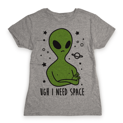Ugh I Need Space Alien Womens T-Shirt