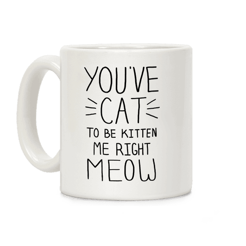 You've Cat to be Kitten Me Right Meow Coffee Mug