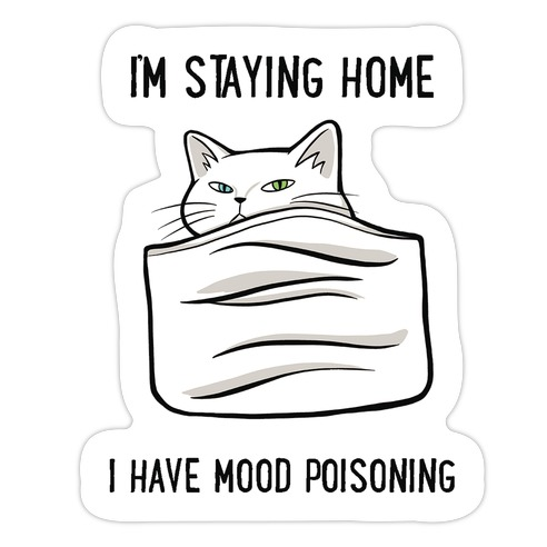 I'm Staying Home I Have Mood Poisoning Die Cut Sticker
