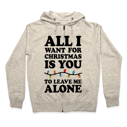 All I Want For Christmas Is You To Leave Me Alone Zip Hoodie