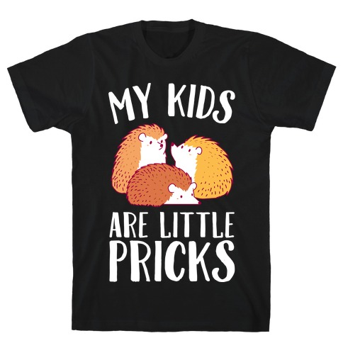 My Kids Are Little Pricks T-Shirt
