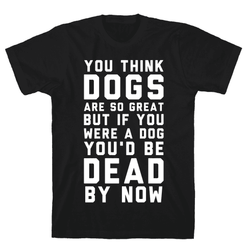 You Think Dogs Are So Great Mens T-Shirt
