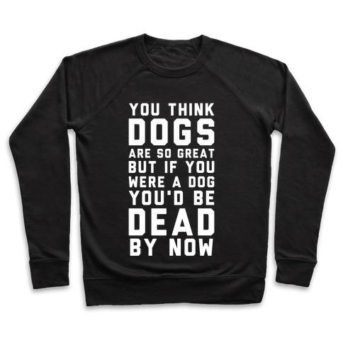 You Think Dogs Are So Great Pullover