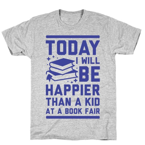 Today I Will Be Happier Than a Kid at a Book Fair T-Shirt
