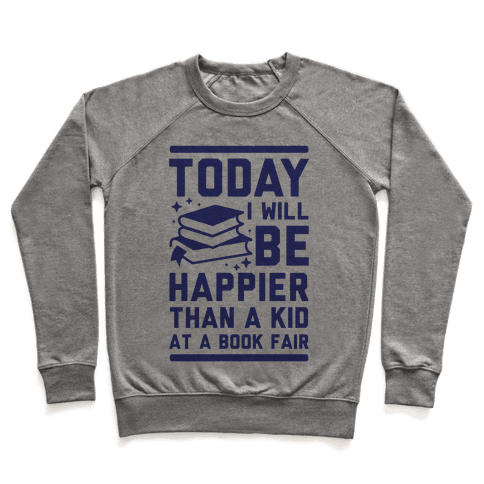Today I Will Be Happier Than a Kid at a Book Fair Pullover