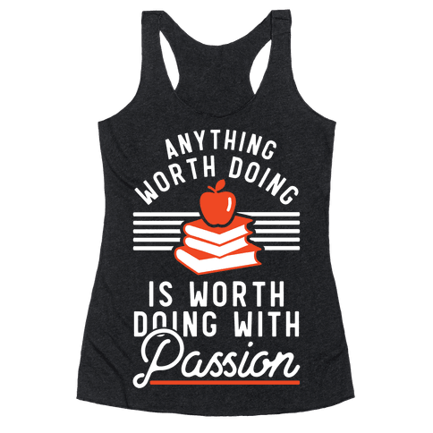Anything Worth Doing is Worth Doing With Passion Teacher Racerback Tank Top