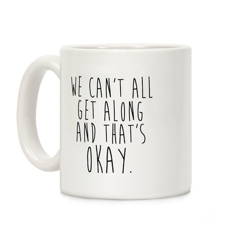 We Can't All Get Along And That's Okay Coffee Mug