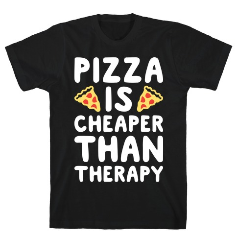 Pizza Is Cheaper Than Therapy T-Shirt