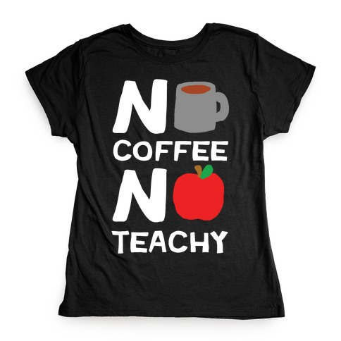 No Coffee No Teachy Teacher Womens T-Shirt