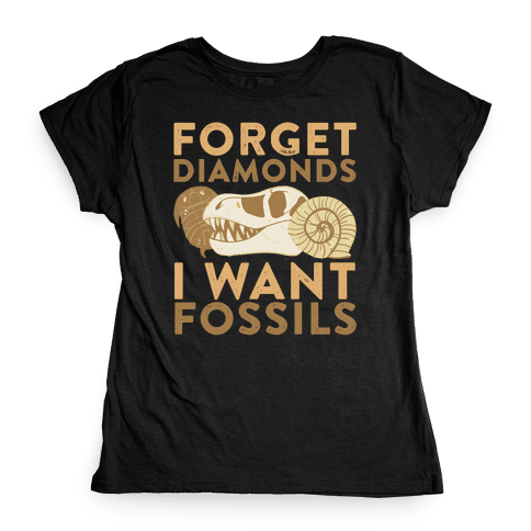 Forget Diamonds, I Want Fossils Womens T-Shirt
