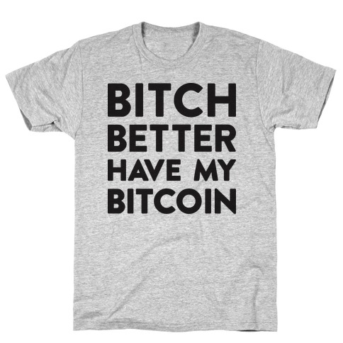 Bitch Better Have My Bitcoin T-Shirt