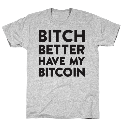 Bitch Better Have My Bitcoin Mens T-Shirt