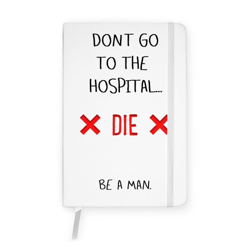 Don't Go to the Hospital... Die. Be a Man. Notebook