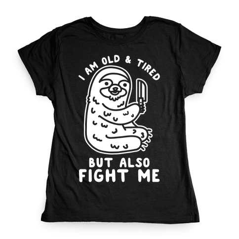 I Am Old and Tired But Also Fight Me Womens T-Shirt