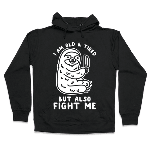 I Am Old and Tired But Also Fight Me Hooded Sweatshirt