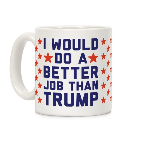I Would Do A Better Job Than Trump Coffee Mug
