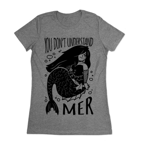 You Don't Understand Mer Womens T-Shirt