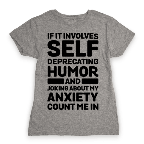 If It Involves Self-Deprecating Humor And Joking About My Anxiety Count Me In Womens T-Shirt