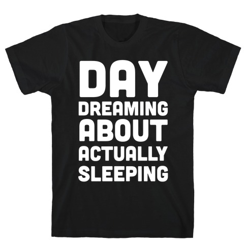 Day-Dreaming About Actually Sleeping T-Shirt