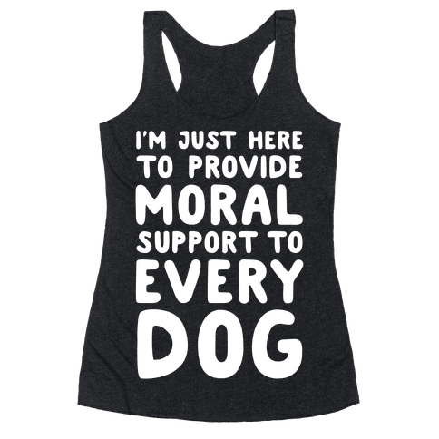 Here To Provide Moral Support To Every Dog White Print Racerback Tank Top