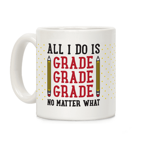 All I Do Is Grade Grade Grade No Matter What Coffee Mug