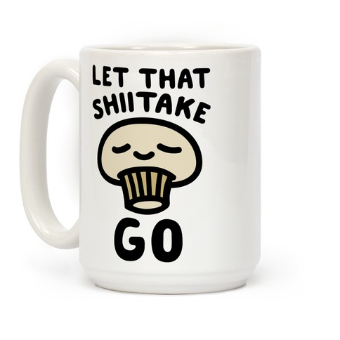 Let That Shiitake Go  Coffee Mug