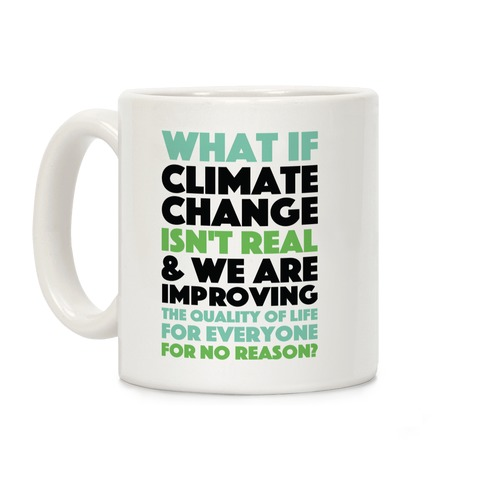 What If Climate Change Isn't Real Coffee Mug