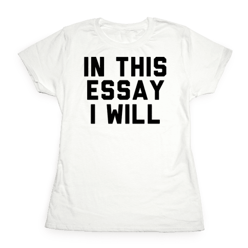 In This Essay, I Will Womens T-Shirt