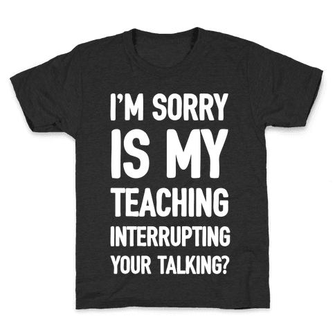 I'm Sorry Is My Teaching Interrupting Your Talking Kids T-Shirt