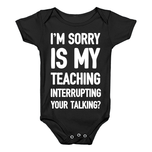 I'm Sorry Is My Teaching Interrupting Your Talking Baby Onesy
