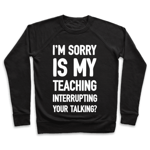 I'm Sorry Is My Teaching Interrupting Your Talking Pullover