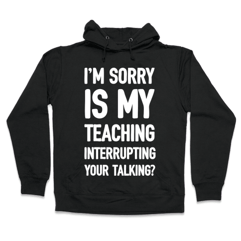 I'm Sorry Is My Teaching Interrupting Your Talking Hooded Sweatshirt