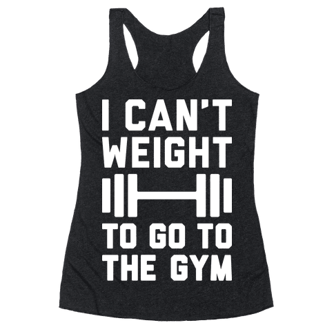 I Can't Weight To Go To The Gym Racerback Tank Top